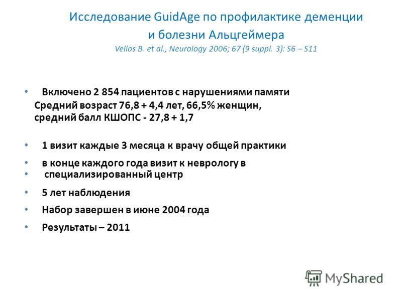 Исследование GuidAge по профилактике деменции и болезни Альцгеймера Vellas B. et al., Neurology 2006; 67 (9 suppl. 3): S6 – S11 Включено 2 854 пациентов с нарушениями памяти Средний возраст 76,8 + 4,4 лет, 66,5% женщин, средний балл КШОПС - 27,8 + 1,