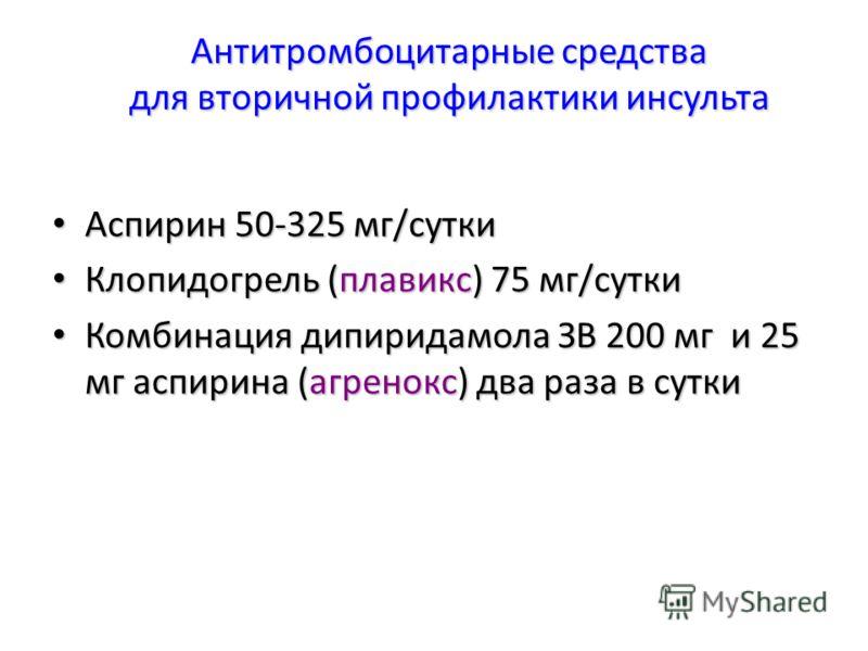 Антитромбоцитарные средства для вторичной профилактики инсульта Аспирин 50-325 мг/сутки Аспирин 50-325 мг/сутки Клопидогрель (плавикс) 75 мг/сутки Клопидогрель (плавикс) 75 мг/сутки Комбинация дипиридамола ЗВ 200 мг и 25 мг аспирина (агренокс) два ра