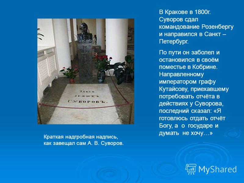 В Кракове в 1800г. Суворов сдал командование Розенбергу и направился в Санкт – Петербург. По пути он заболел и остановился в своём поместье в Кобрине. Направленному императором графу Кутайсову, приехавшему потребовать отчёта в действиях у Суворова, п