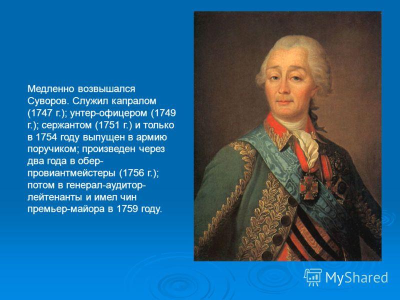 Медленно возвышался Суворов. Служил капралом (1747 г.); унтер-офицером (1749 г.); сержантом (1751 г.) и только в 1754 году выпущен в армию поручиком; произведен через два года в обер- провиантмейстеры (1756 г.); потом в генерал-аудитор- лейтенанты и