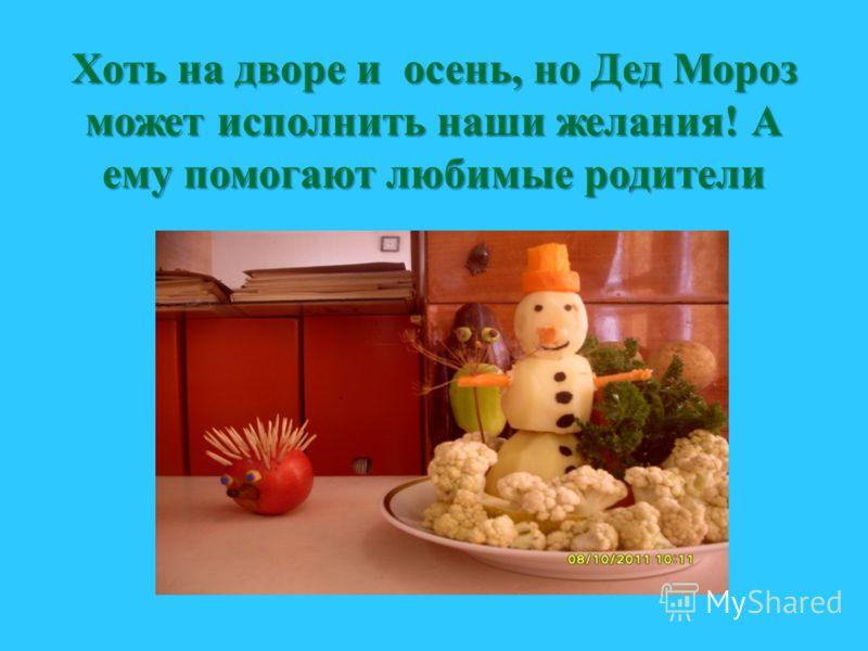 Хоть на дворе и осень, но Дед Мороз может исполнить наши желания! А ему помогают любимые родители