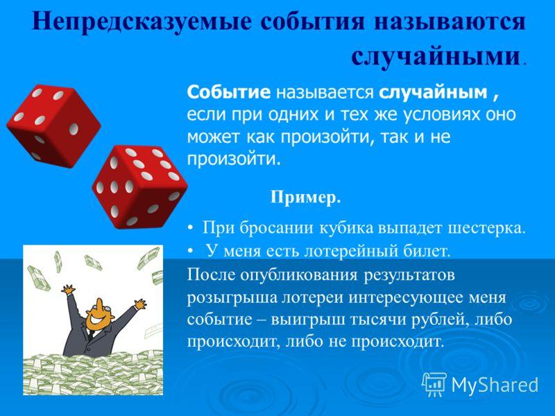 Непредсказуемые события называются случайными. Событие называется случайным, если при одних и тех же условиях оно может как произойти, так и не произойти. При бросании кубика выпадет шестерка. У меня есть лотерейный билет. После опубликования результ