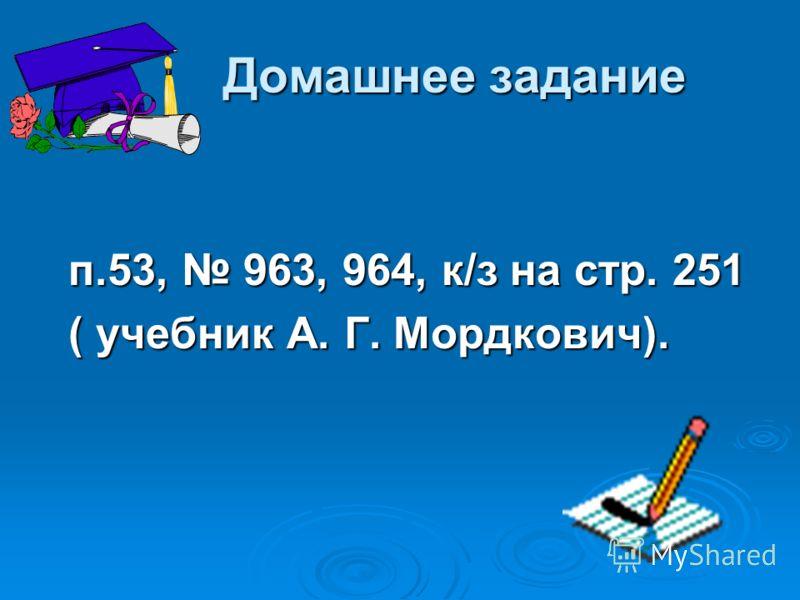 Домашнее задание Домашнее задание п.53, 963, 964, к/з на стр. 251 ( учебник А. Г. Мордкович).
