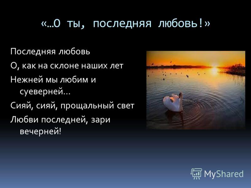 «…О ты, последняя любовь!» Последняя любовь О, как на склоне наших лет Нежней мы любим и суеверней… Сияй, сияй, прощальный свет Любви последней, зари вечерней!