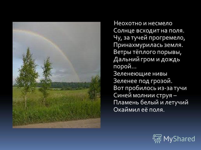 Неохотно и несмело Солнце всходит на поля. Чу, за тучей прогремело, Принахмурилась земля. Ветры тёплого порывы, Дальний гром и дождь порой… Зеленеющие нивы Зеленее под грозой. Вот пробилось из-за тучи Синей молнии струя – Пламень белый и летучий Окай