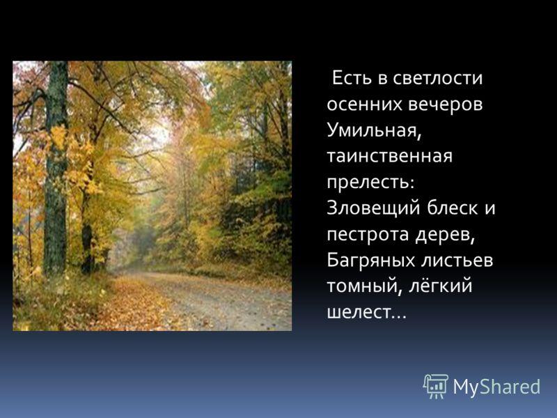 Есть в светлости осенних вечеров Умильная, таинственная прелесть: Зловещий блеск и пестрота дерев, Багряных листьев томный, лёгкий шелест…
