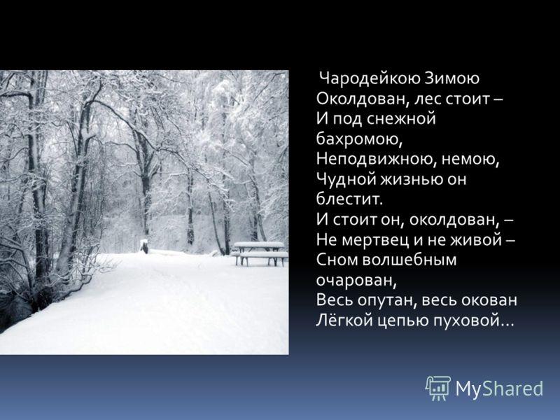 Чародейкою Зимою Околдован, лес стоит – И под снежной бахромою, Неподвижною, немою, Чудной жизнью он блестит. И стоит он, околдован, – Не мертвец и не живой – Сном волшебным очарован, Весь опутан, весь окован Лёгкой цепью пуховой…