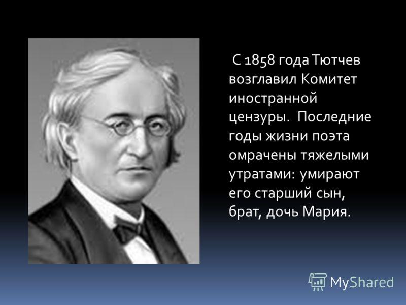 С 1858 года Тютчев возглавил Комитет иностранной цензуры. Последние годы жизни поэта омрачены тяжелыми утратами: умирают его старший сын, брат, дочь Мария.