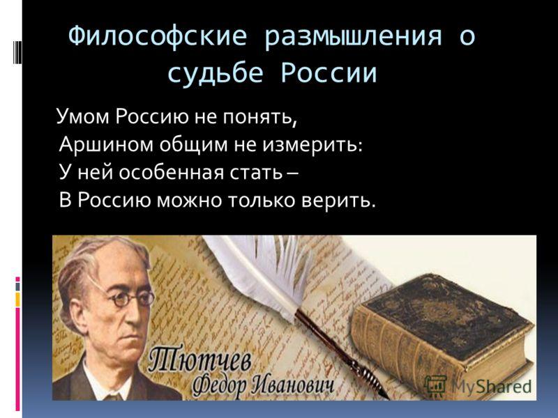 Философские размышления о судьбе России Умом Россию не понять, Аршином общим не измерить: У ней особенная стать – В Россию можно только верить.