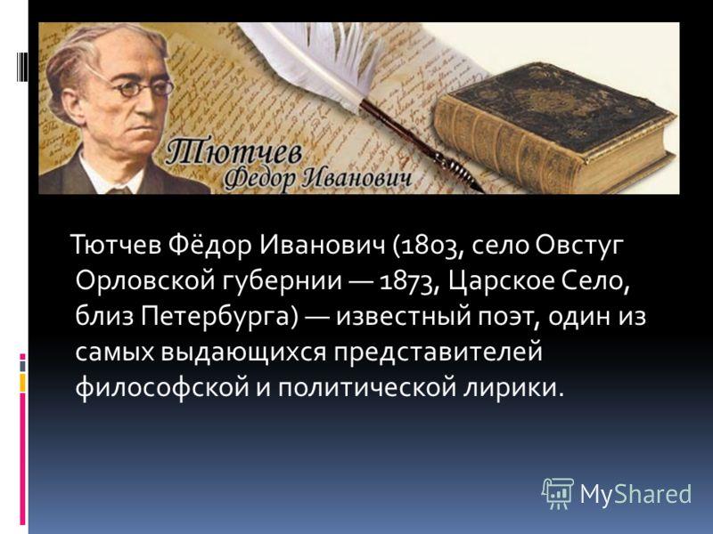 Тютчев Фёдор Иванович (1803, село Овстуг Орловской губернии 1873, Царское Село, близ Петербурга) известный поэт, один из самых выдающихся представителей философской и политической лирики.