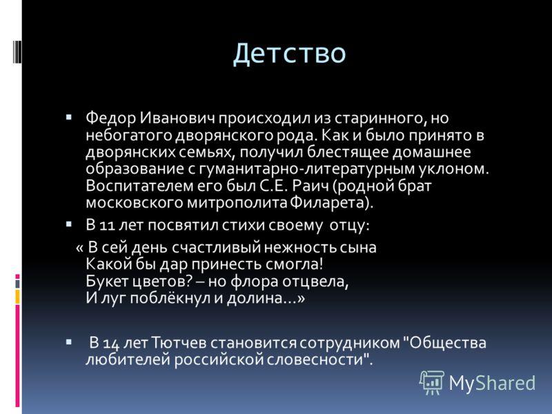 Детство Федор Иванович происходил из старинного, но небогатого дворянского рода. Как и было принято в дворянских семьях, получил блестящее домашнее образование с гуманитарно-литературным уклоном. Воспитателем его был С.Е. Раич (родной брат московског