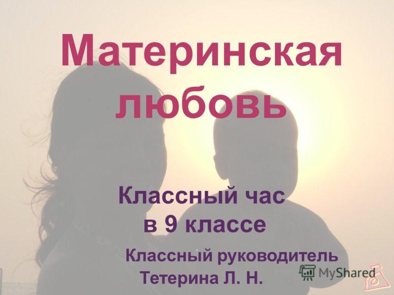 Материнская любовь Классный час в 9 классе Классный руководитель Тетерина Л. Н.