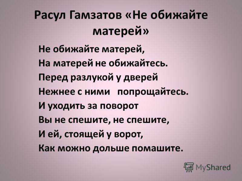 Расул Гамзатов «Не обижайте матерей» Не обижайте матерей, На матерей не обижайтесь. Перед разлукой у дверей Нежнее с ними попрощайтесь. И уходить за поворот Вы не спешите, не спешите, И ей, стоящей у ворот, Как можно дольше помашите.