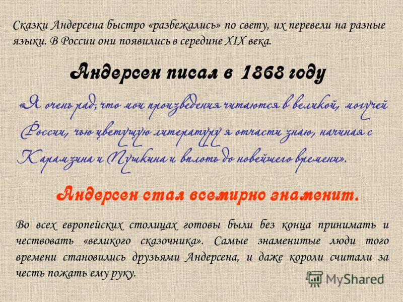 Сказки Андерсена быстро «разбежались» по свету, их перевели на разные языки. В России они появились в середине XIX века. « Я очень рад, что мои произведения читаются в великой, могучей России, чью цветущую литературу я отчасти знаю, начиная с Карамзи