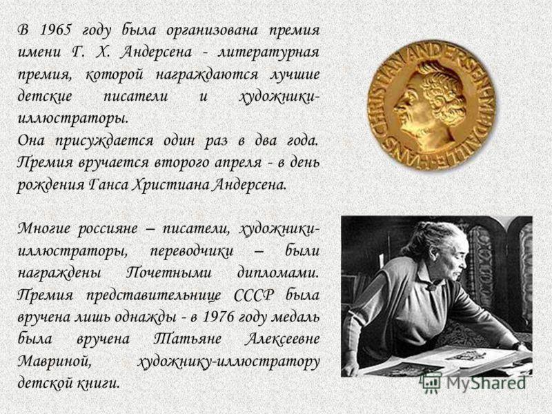 В 1965 году была организована премия имени Г. Х. Андерсена - литературная премия, которой награждаются лучшие детские писатели и художники- иллюстраторы. Она присуждается один раз в два года. Премия вручается второго апреля - в день рождения Ганса Хр