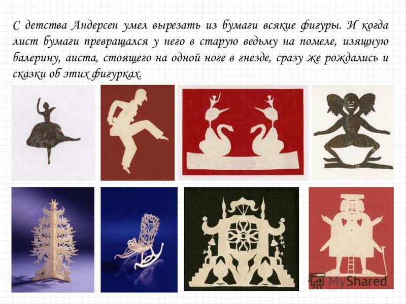 С детства Андерсен умел вырезать из бумаги всякие фигуры. И когда лист бумаги превращался у него в старую ведьму на помеле, изящную балерину, аиста, стоящего на одной ноге в гнезде, сразу же рождались и сказки об этих фигурках.