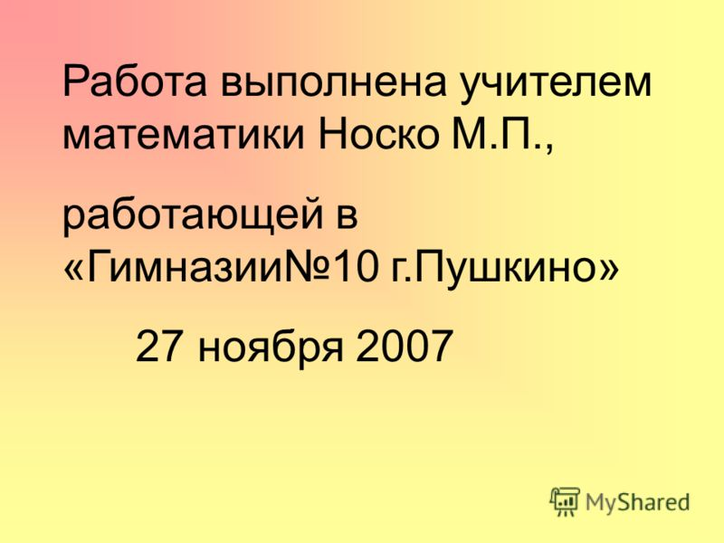 Работа выполнена учителем математики Носко М.П., работающей в «Гимназии10 г.Пушкино» 27 ноября 2007