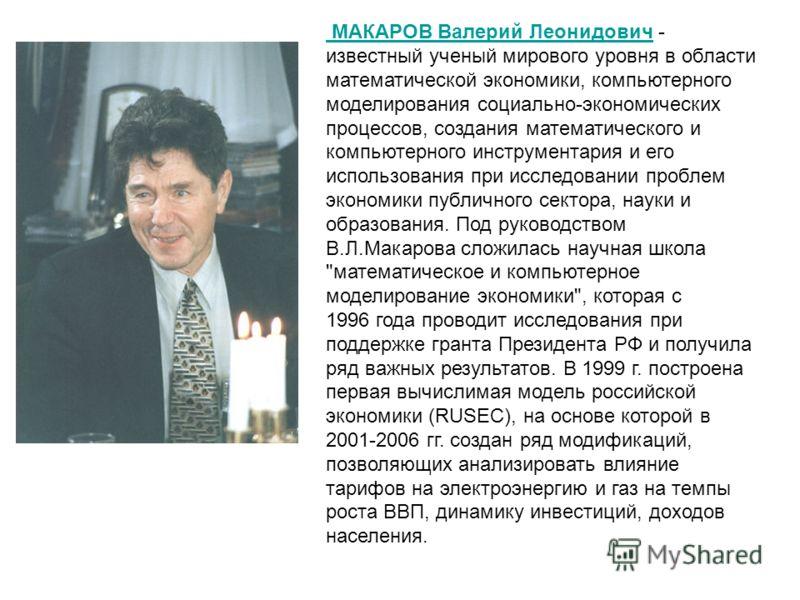 МАКАРОВ Валерий Леонидович МАКАРОВ Валерий Леонидович - известный ученый мирового уровня в области математической экономики, компьютерного моделирования социально-экономических процессов, создания математического и компьютерного инструментария и его