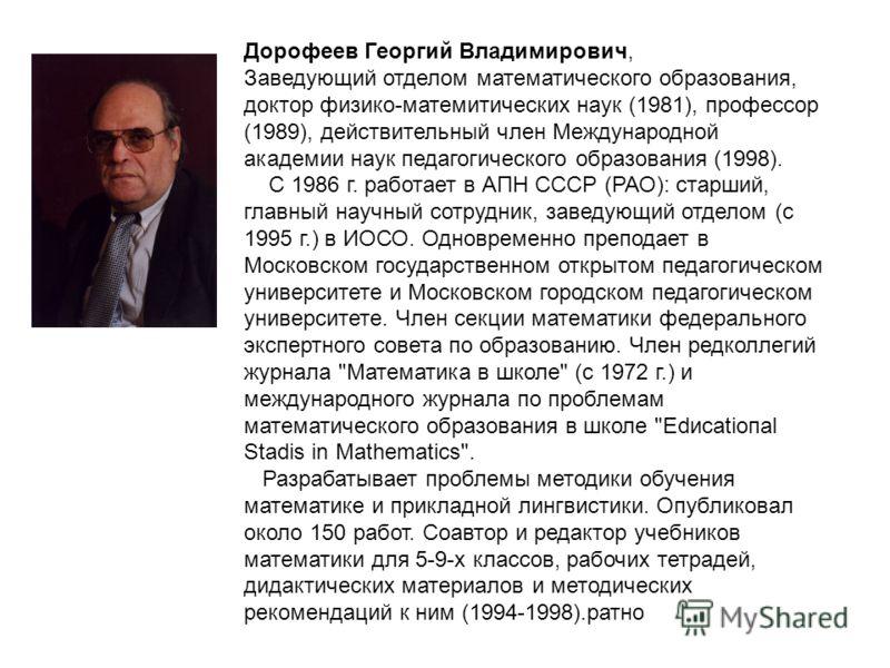 Дорофеев Георгий Владимирович, Заведующий отделом математического образования, доктор физико-матемитических наук (1981), профессор (1989), действительный член Международной академии наук педагогического образования (1998). С 1986 г. работает в АПН СС