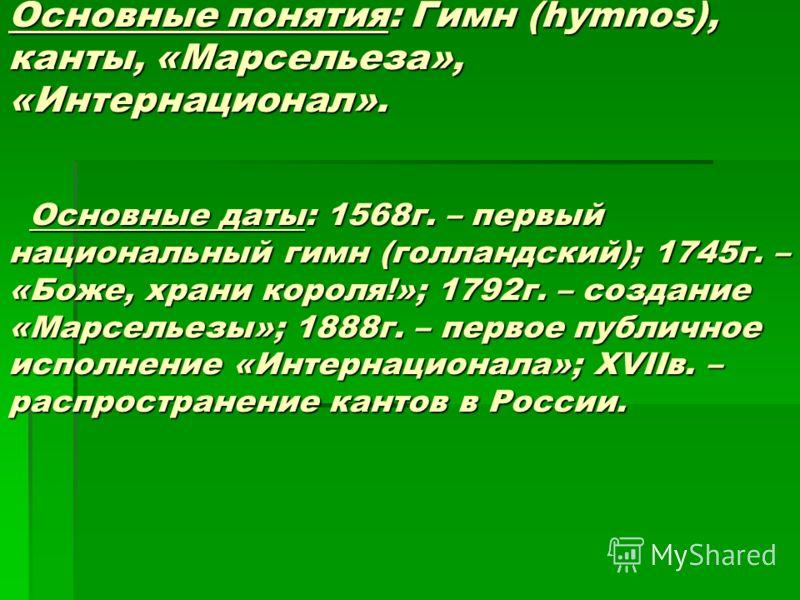 Основные понятия: Гимн (hymnos), канты, «Марсельеза», «Интернационал». Основные даты: 1568г. – первый национальный гимн (голландский); 1745г. – «Боже, храни короля!»; 1792г. – создание «Марсельезы»; 1888г. – первое публичное исполнение «Интернационал