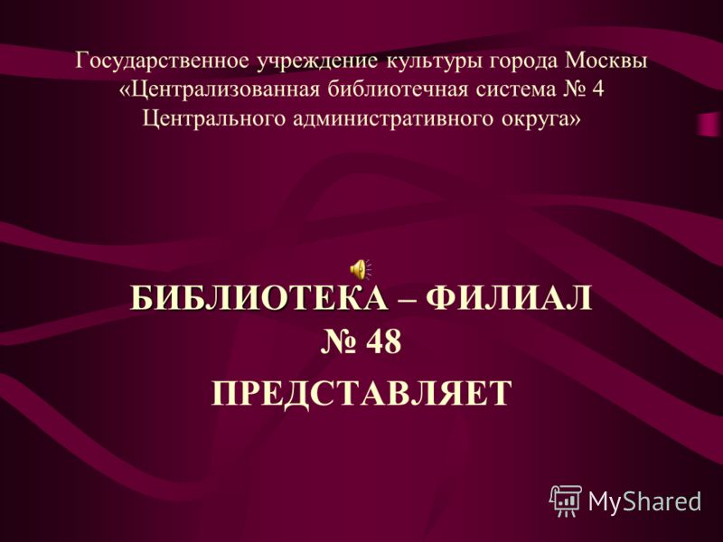Государственное учреждение культуры города Москвы «Централизованная библиотечная система 4 Центрального административного округа» БИБЛИОТЕКА БИБЛИОТЕКА – ФИЛИАЛ 48 ПРЕДСТАВЛЯЕТ