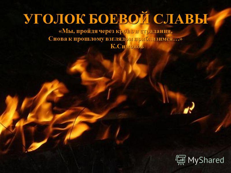 УГОЛОК БОЕВОЙ СЛАВЫ «Мы, пройдя через кровь и страдания, Снова к прошлому взглядом приблизимся…» К.Симонов