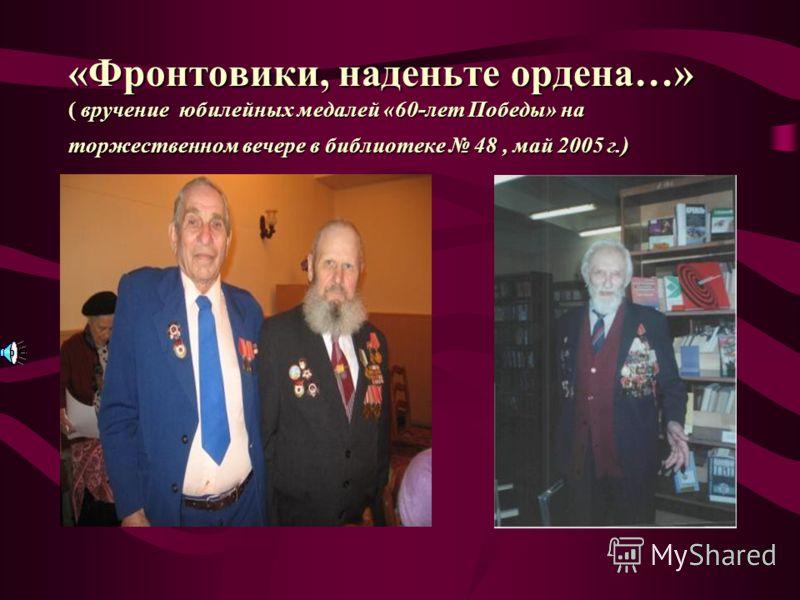 «Фронтовики, наденьте ордена…» ( вручение юбилейных медалей «60-лет Победы» на торжественном вечере в библиотеке 48, май 2005 г.)