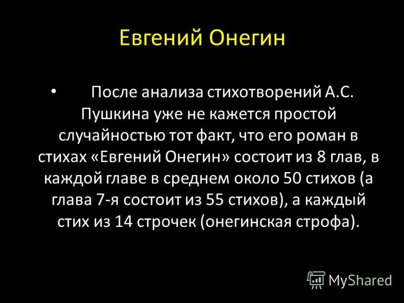 После анализа стихотворений А.С. Пушкина уже не кажется простой случайностью тот факт, что его роман в стихах «Евгений Онегин» состоит из 8 глав, в каждой главе в среднем около 50 стихов (а глава 7-я состоит из 55 стихов), а каждый стих из 14 строчек