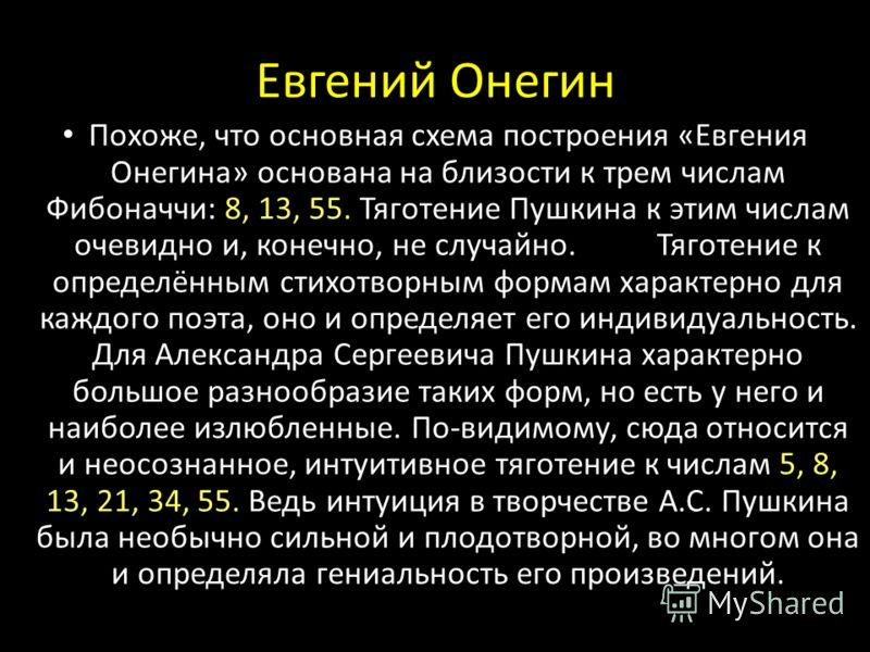 Похоже, что основная схема построения «Евгения Онегина» основана на близости к трем числам Фибоначчи: 8, 13, 55. Тяготение Пушкина к этим числам очевидно и, конечно, не случайно.Тяготение к определённым стихотворным формам характерно для каждого поэт
