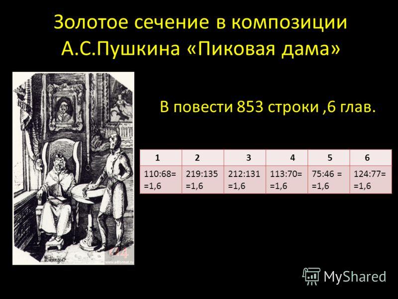 Золотое сечение в композиции А.С.Пушкина «Пиковая дама» 1 2 3 4 5 6 110:68= =1,6 219:135 =1,6 212:131 =1,6 113:70= =1,6 75:46 = =1,6 124:77= =1,6 В повести 853 строки,6 глав.
