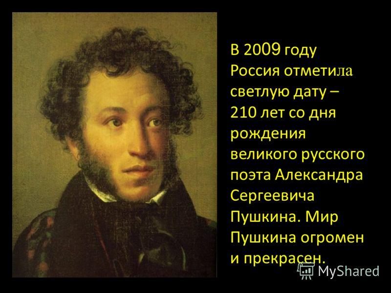 В 20 09 году Россия отмети ла светлую дату – 210 лет со дня рождения великого русского поэта Александра Сергеевича Пушкина. Мир Пушкина огромен и прекрасен.