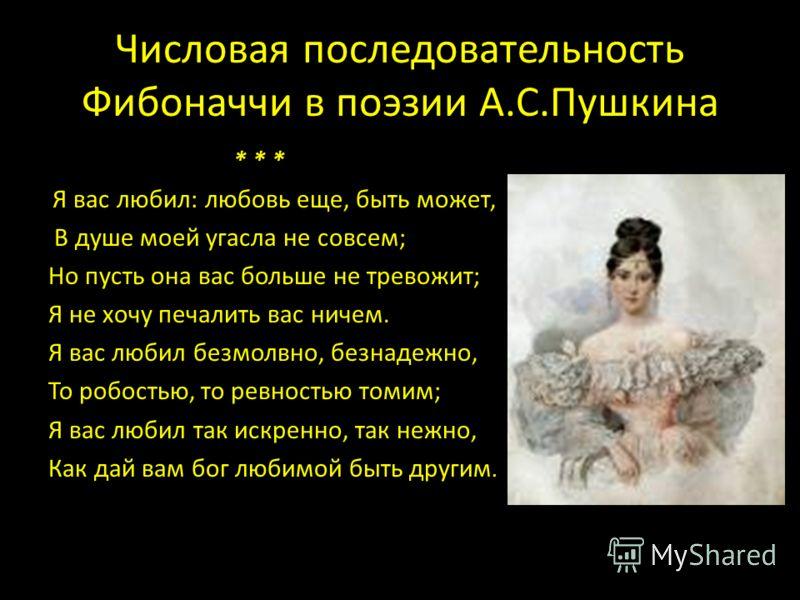 Числовая последовательность Фибоначчи в поэзии А.С.Пушкина * * * Я вас любил: любовь еще, быть может, В душе моей угасла не совсем; Но пусть она вас больше не тревожит; Я не хочу печалить вас ничем. Я вас любил безмолвно, безнадежно, То робостью, то