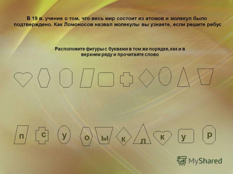 о р п у с у л ы к к Расположите фигуры с буквами в том же порядке, как и в верхнем ряду и прочитайте слово В 19 в. учение о том, что весь мир состоит из атомов и молекул было подтверждено. Как Ломоносов назвал молекулы вы узнаете, если решите ребус