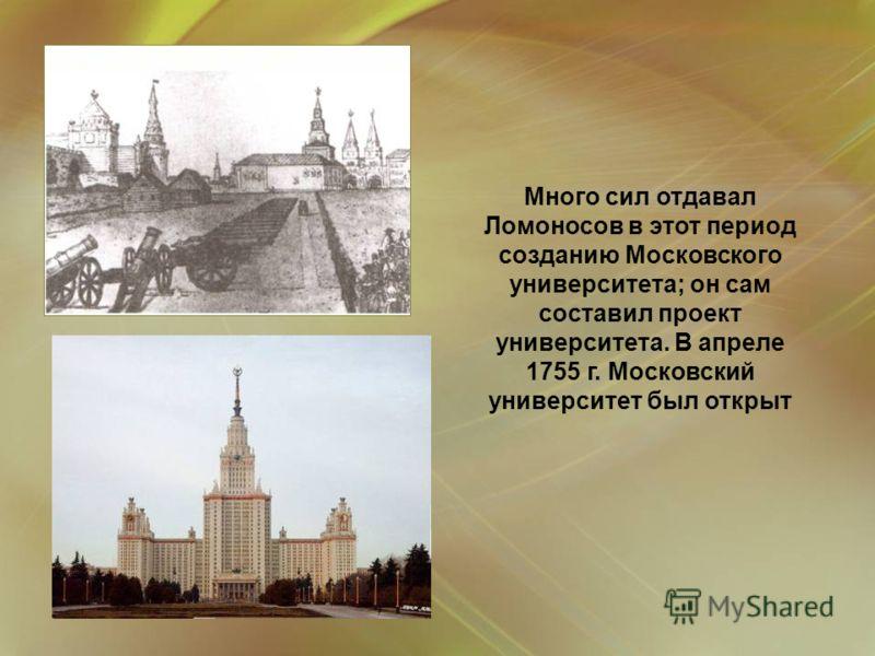 Много сил отдавал Ломоносов в этот период созданию Московского университета; он сам составил проект университета. В апреле 1755 г. Московский университет был открыт