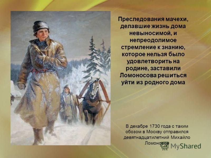 В декабре 1730 года с таким обозом в Москву отправился девятнадцатилетний Михайло Ломоносов Преследования мачехи, делавшие жизнь дома невыносимой, и непреодолимое стремление к знанию, которое нельзя было удовлетворить на родине, заставили Ломоносова
