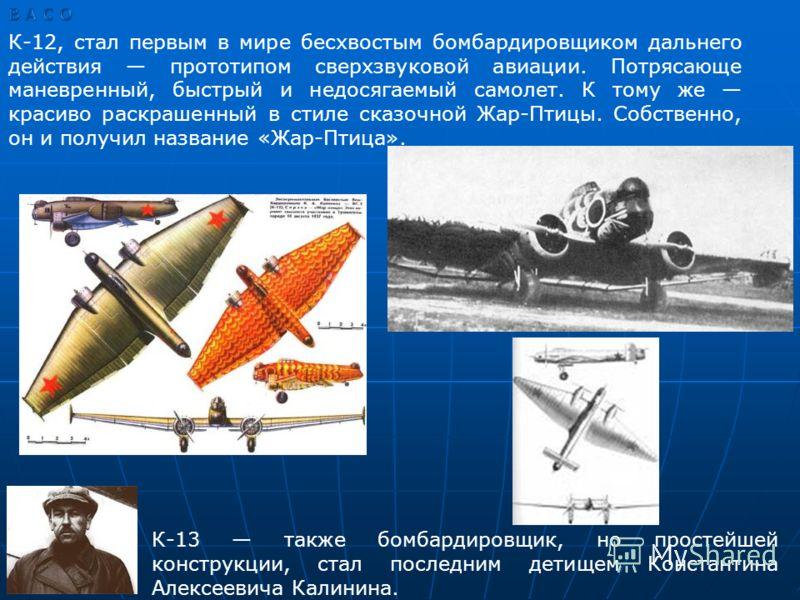 К-12, стал первым в мире бесхвостым бомбардировщиком дальнего действия прототипом сверхзвуковой авиации. Потрясающе маневренный, быстрый и недосягаемый самолет. К тому же красиво раскрашенный в стиле сказочной Жар-Птицы. Собственно, он и получил назв