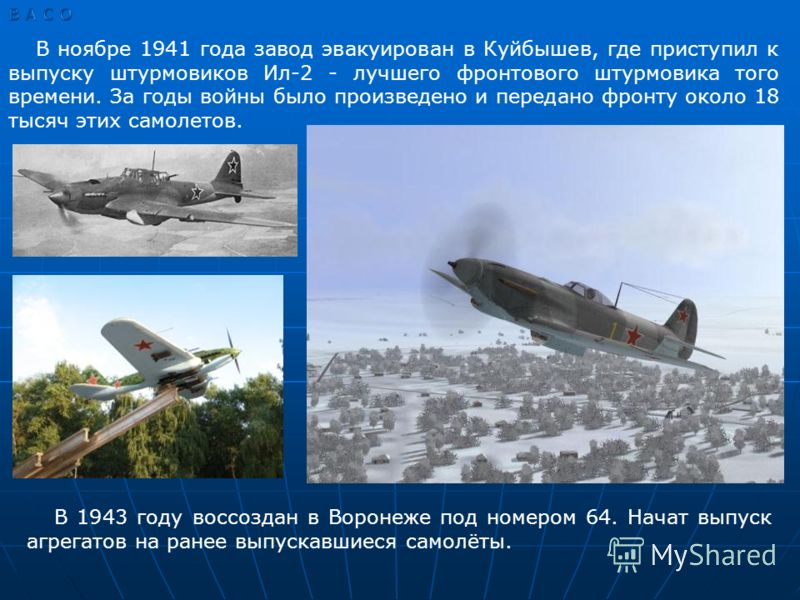 В ноябре 1941 года завод эвакуирован в Куйбышев, где приступил к выпуску штурмовиков Ил-2 - лучшего фронтового штурмовика того времени. За годы войны было произведено и передано фронту около 18 тысяч этих самолетов. В 1943 году воссоздан в Воронеже п