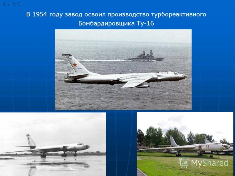 В 1954 году завод освоил производство турбореактивного Бомбардировщика Ту-16
