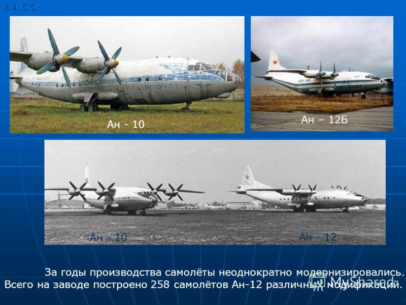 Ан – 12Б Ан - 10 Ан - 12 За годы производства самолёты неоднократно модернизировались. Всего на заводе построено 258 самолётов Ан-12 различных модификаций.