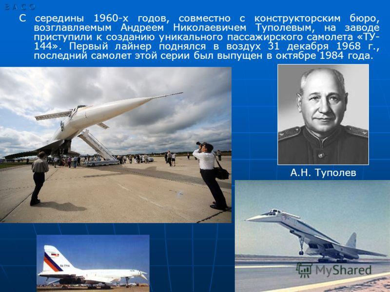 С середины 1960-х годов, совместно с конструкторским бюро, возглавляемым Андреем Николаевичем Туполевым, на заводе приступили к созданию уникального пассажирского самолета «ТУ- 144». Первый лайнер поднялся в воздух 31 декабря 1968 г., последний самол
