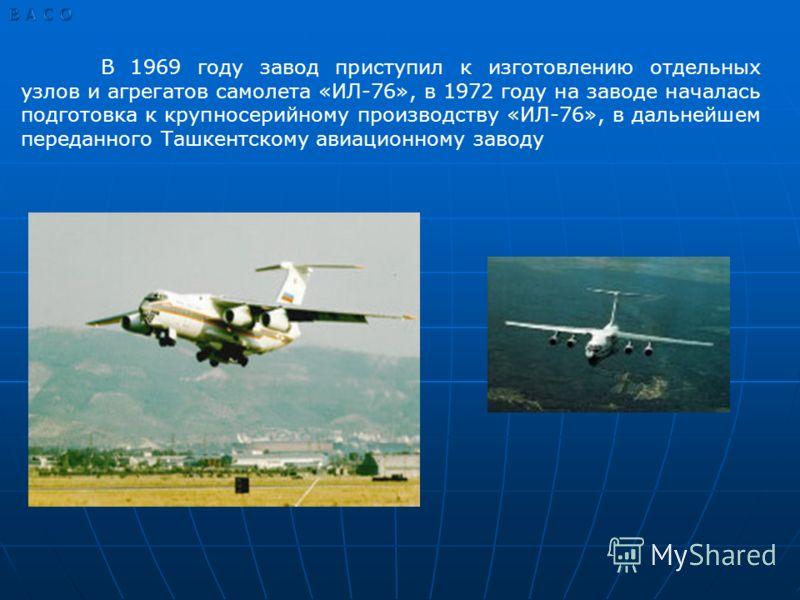 В 1969 году завод приступил к изготовлению отдельных узлов и агрегатов самолета «ИЛ-76», в 1972 году на заводе началась подготовка к крупносерийному производству «ИЛ-76», в дальнейшем переданного Ташкентскому авиационному заводу