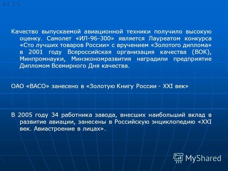 Качество выпускаемой авиационной техники получило высокую оценку. Самолет «ИЛ-96-300» является Лауреатом конкурса «Сто лучших товаров России» с вручением «Золотого диплома» в 2001 году Всероссийская организация качества (ВОК), Минпромнауки, Минэконом