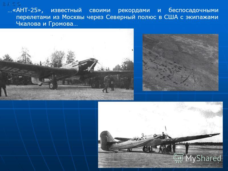 …«АНТ-25», известный своими рекордами и беспосадочными перелетами из Москвы через Северный полюс в США с экипажами Чкалова и Громова…