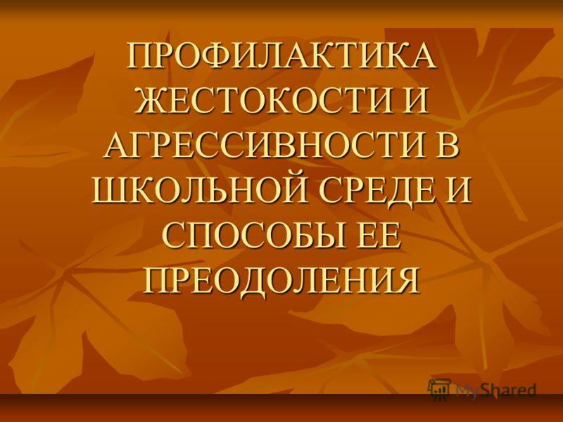 ПРОФИЛАКТИКА ЖЕСТОКОСТИ И АГРЕССИВНОСТИ В ШКОЛЬНОЙ СРЕДЕ И СПОСОБЫ ЕЕ ПРЕОДОЛЕНИЯ