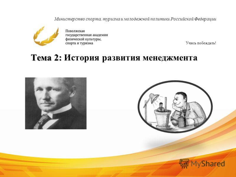 Министерство спорта, туризма и молодежной политики Российской Федерации Учись побеждать! 1 Тема 2: Тема 2: История развития менеджмента