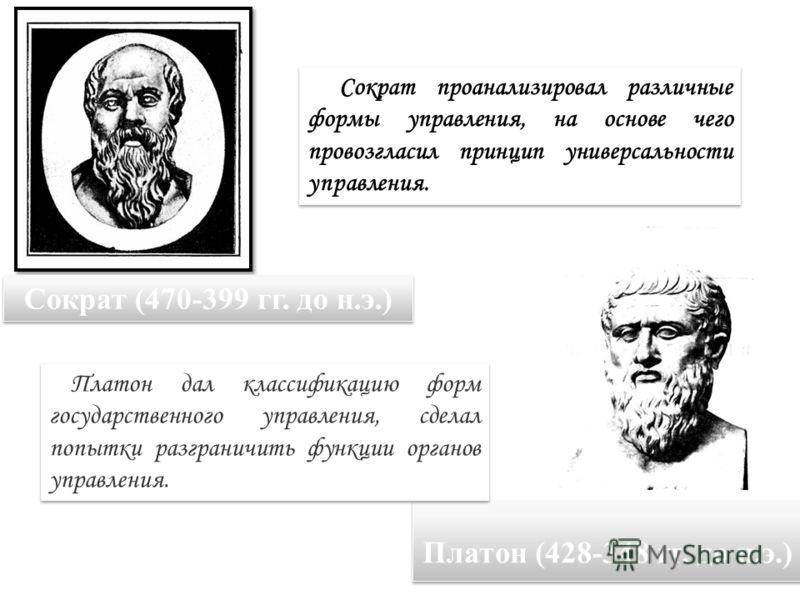 Сократ (470-399 гг. до н.э.) Сократ проанализировал различные формы управления, на основе чего провозгласил принцип универсальности управления. Платон (428-348 гг. до н.э.) Платон дал классификацию форм государственного управления, сделал попытки раз