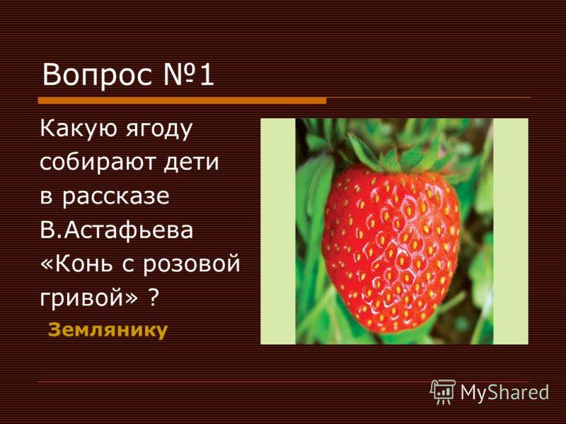 Вопрос 1 Какую ягоду собирают дети в рассказе В.Астафьева «Конь с розовой гривой» ? Землянику