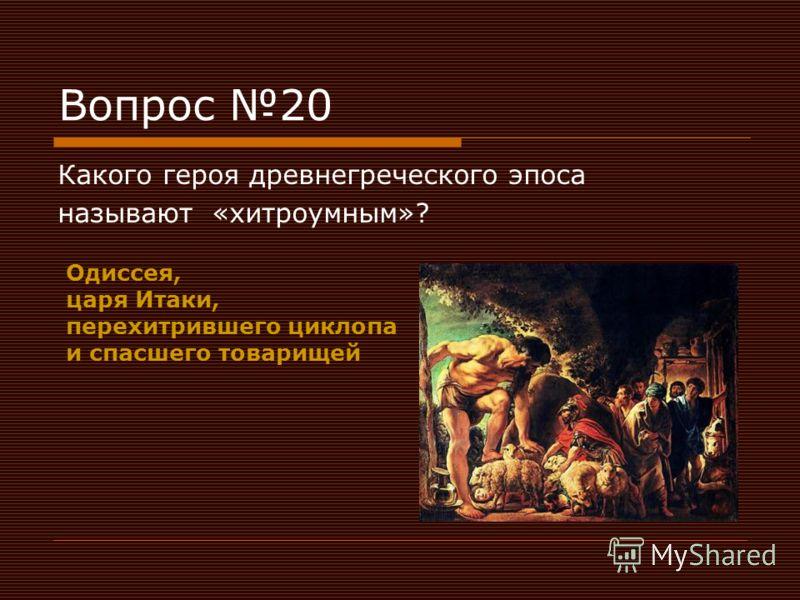 Вопрос 20 Какого героя древнегреческого эпоса называют «хитроумным»? Одиссея, царя Итаки, перехитрившего циклопа и спасшего товарищей