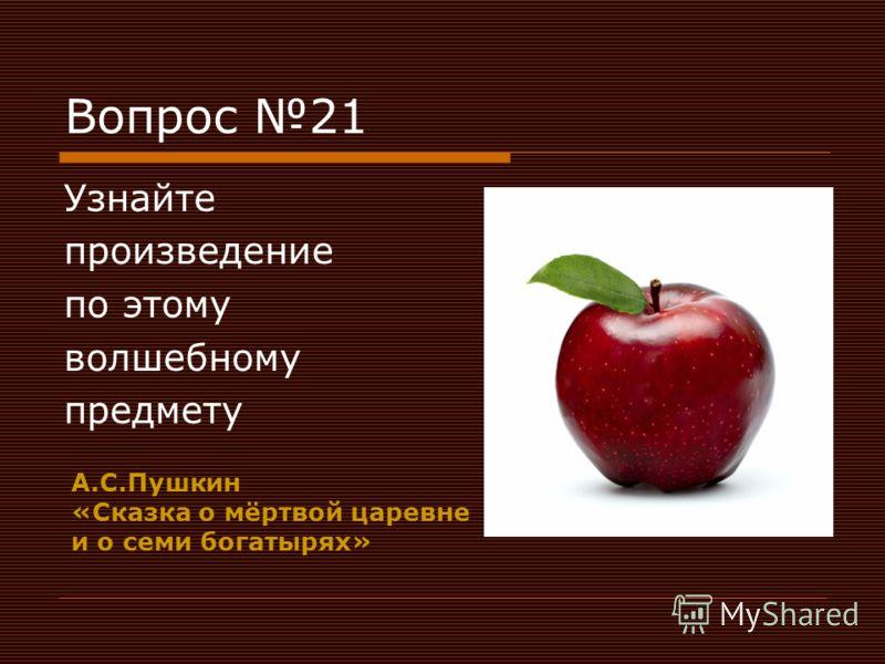 Вопрос 21 Узнайте произведение по этому волшебному предмету А.С.Пушкин «Сказка о мёртвой царевне и о семи богатырях»