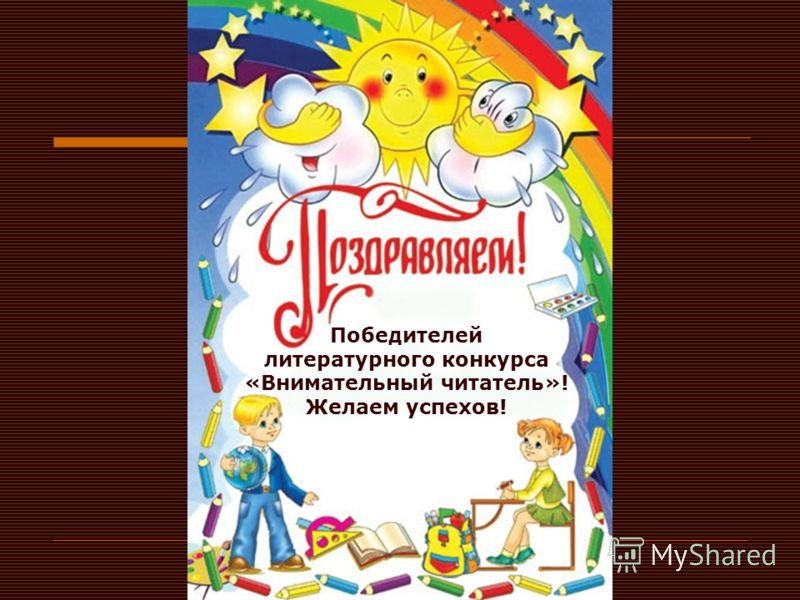 Победителей литературного конкурса «Внимательный читатель»! Желаем успехов!